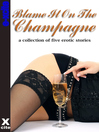 Blame It On the Champagne (eBook): A collection of five erotic stories